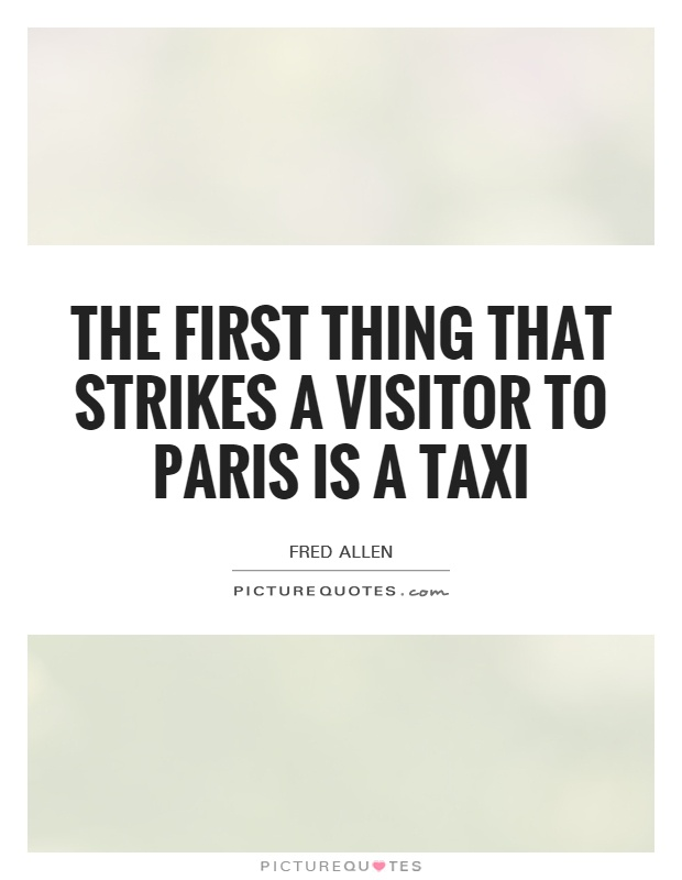 The first thing that strikes a visitor to Paris is a taxi Picture Quote #1