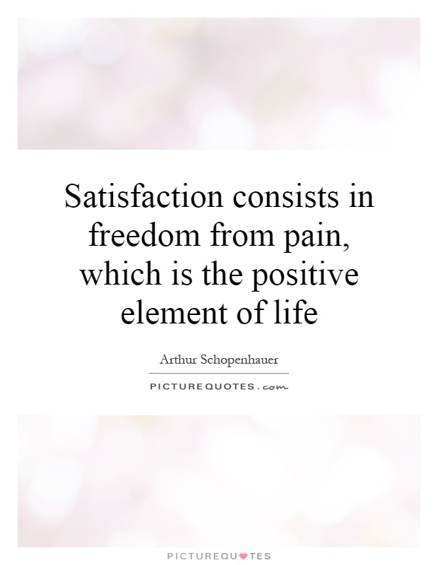 Satisfaction consists in freedom from pain, which is the positive element of life Picture Quote #1