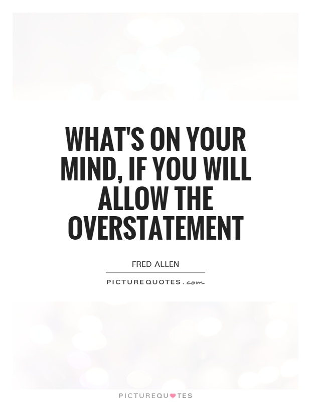 What's on your mind, if you will allow the overstatement Picture Quote #1