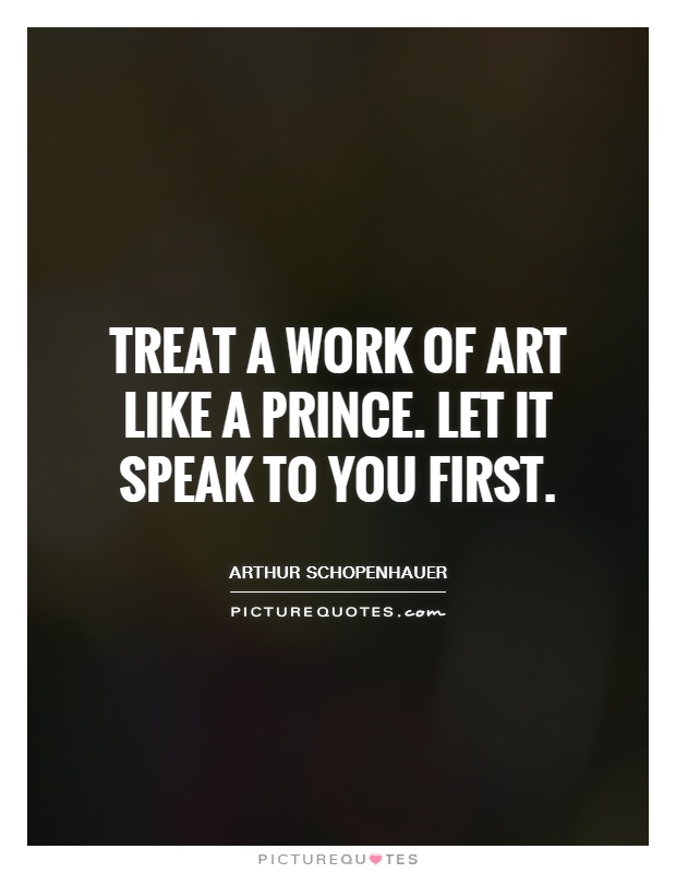 Treat a work of art like a prince. Let it speak to you first Picture Quote #1