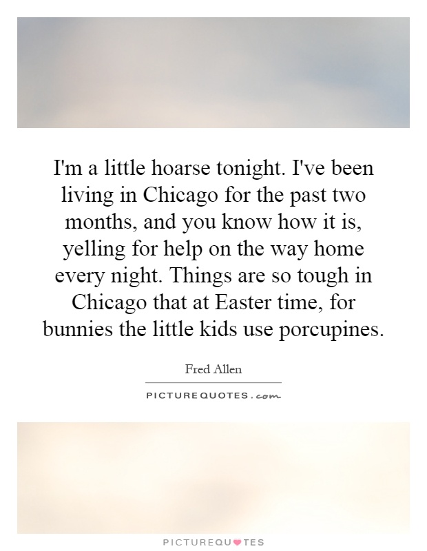I'm a little hoarse tonight. I've been living in Chicago for the past two months, and you know how it is, yelling for help on the way home every night. Things are so tough in Chicago that at Easter time, for bunnies the little kids use porcupines Picture Quote #1