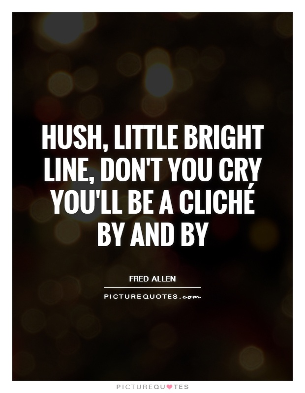 Hush, little bright line, don't you cry You'll be a cliché by and by Picture Quote #1