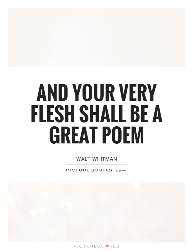 And your very flesh shall be a great poem Picture Quote #1