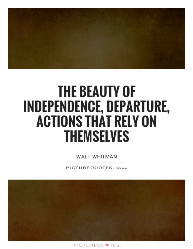 The beauty of independence, departure, actions that rely on themselves Picture Quote #1