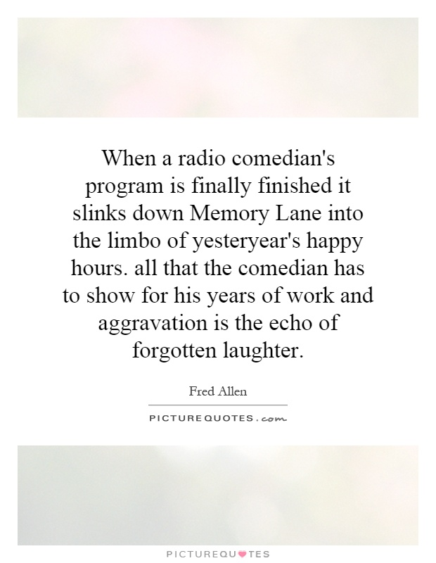 When a radio comedian's program is finally finished it slinks down Memory Lane into the limbo of yesteryear's happy hours. all that the comedian has to show for his years of work and aggravation is the echo of forgotten laughter Picture Quote #1