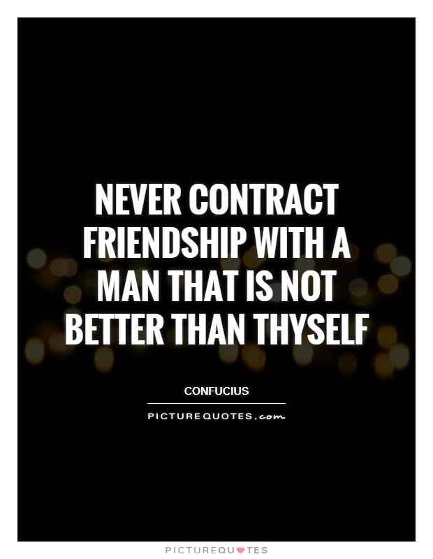 Never contract friendship with a man that is not better than thyself Picture Quote #1