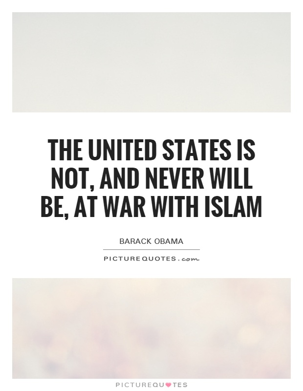 The United States is not, and never will be, at war with Islam Picture Quote #1