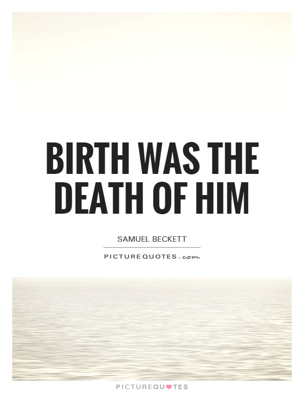 Birth was the death of him Picture Quote #1