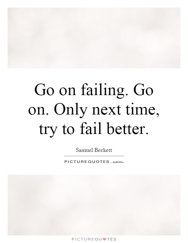 Go on failing. Go on. Only next time, try to fail better Picture Quote #1