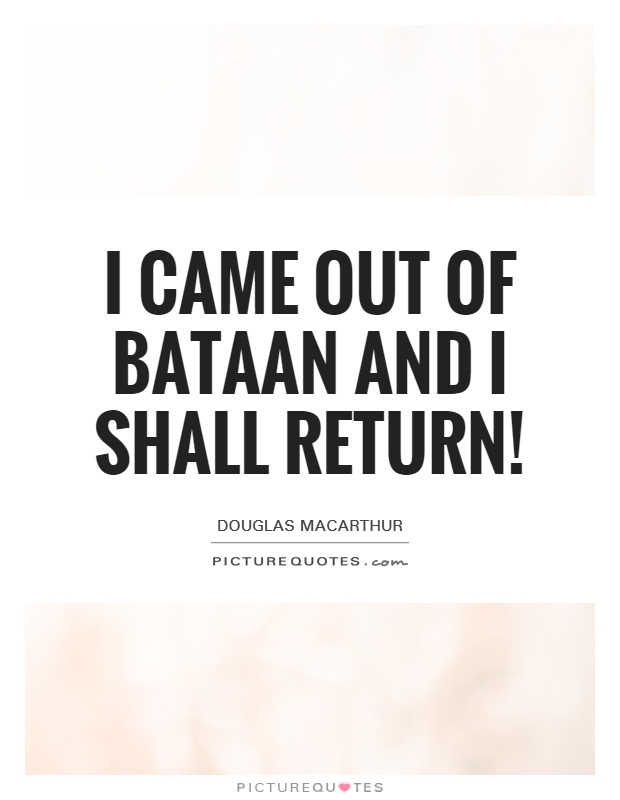 I came out of Bataan and I shall return! Picture Quote #1