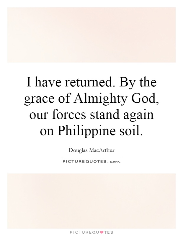 I have returned. By the grace of Almighty God, our forces stand again on Philippine soil Picture Quote #1
