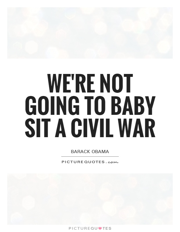 We're not going to baby sit a civil war Picture Quote #1
