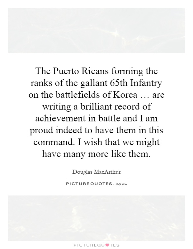 The Puerto Ricans forming the ranks of the gallant 65th Infantry on the battlefields of Korea … are writing a brilliant record of achievement in battle and I am proud indeed to have them in this command. I wish that we might have many more like them Picture Quote #1