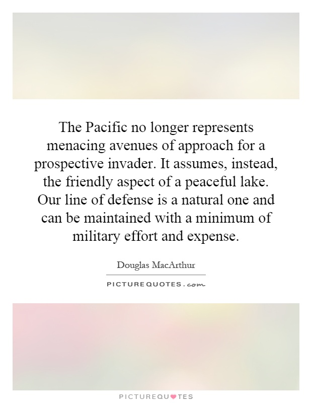 The Pacific no longer represents menacing avenues of approach for a prospective invader. It assumes, instead, the friendly aspect of a peaceful lake. Our line of defense is a natural one and can be maintained with a minimum of military effort and expense Picture Quote #1