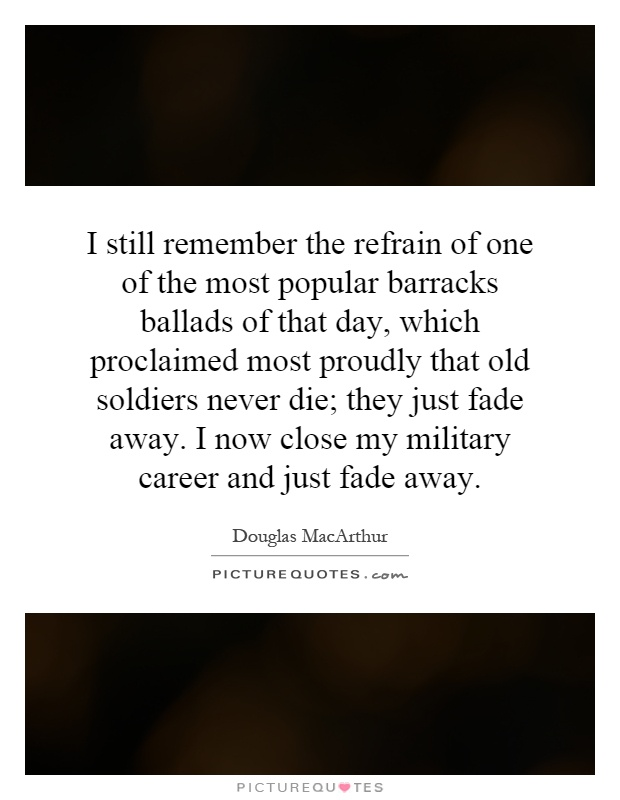 I still remember the refrain of one of the most popular barracks ballads of that day, which proclaimed most proudly that old soldiers never die; they just fade away. I now close my military career and just fade away Picture Quote #1