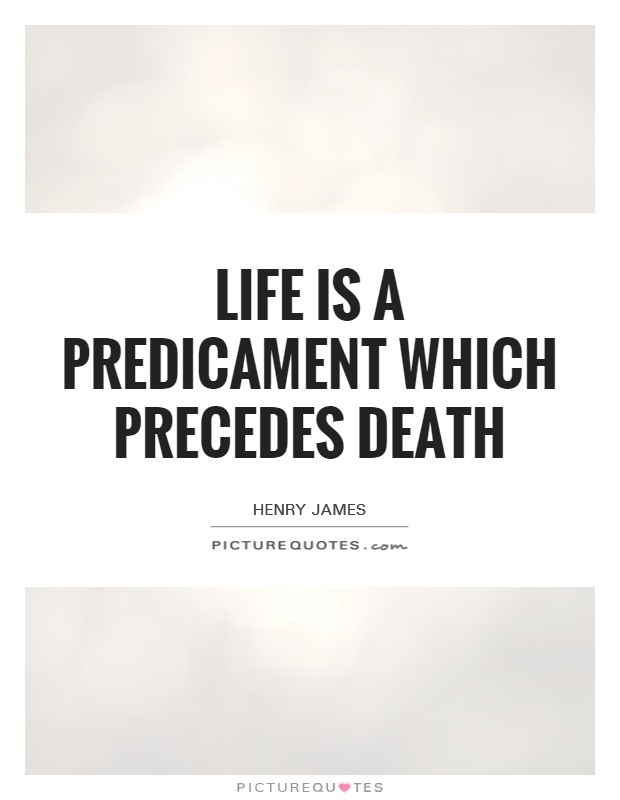 Life is a predicament which precedes death Picture Quote #1