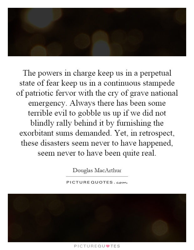 The powers in charge keep us in a perpetual state of fear keep us in a continuous stampede of patriotic fervor with the cry of grave national emergency. Always there has been some terrible evil to gobble us up if we did not blindly rally behind it by furnishing the exorbitant sums demanded. Yet, in retrospect, these disasters seem never to have happened, seem never to have been quite real Picture Quote #1