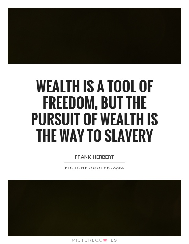 Wealth is a tool of freedom, but the pursuit of wealth is the way to slavery Picture Quote #1