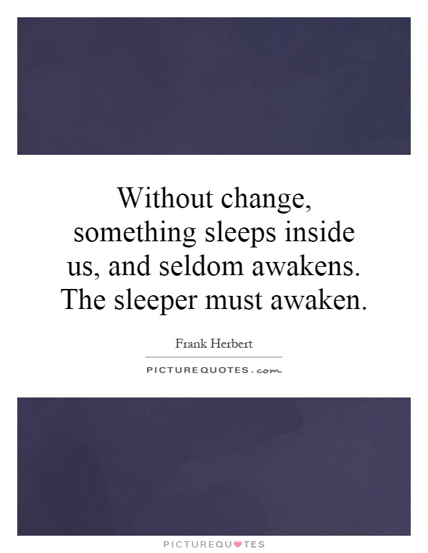 Without change, something sleeps inside us, and seldom awakens. The sleeper must awaken Picture Quote #1
