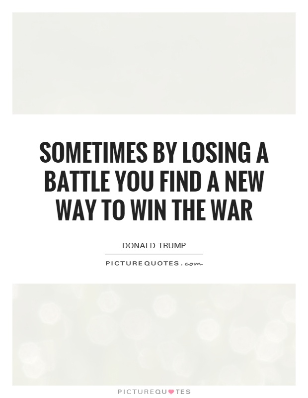 Sometimes by losing a battle you find a new way to win the war Picture Quote #1