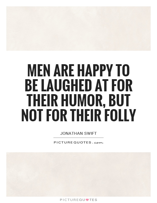 Men are happy to be laughed at for their humor, but not for their folly Picture Quote #1