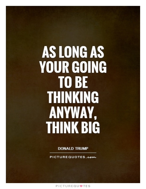 as long as your going to be thinking anyway think big