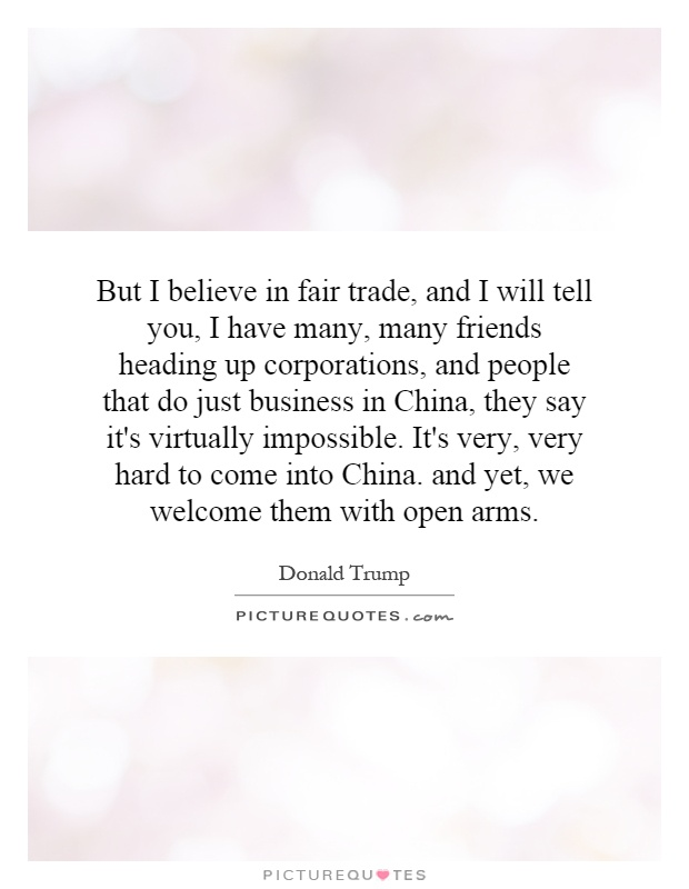 But I believe in fair trade, and I will tell you, I have many, many friends heading up corporations, and people that do just business in China, they say it's virtually impossible. It's very, very hard to come into China. and yet, we welcome them with open arms Picture Quote #1