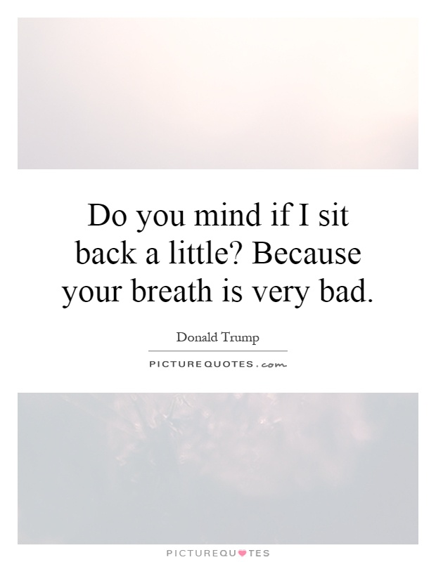Do you mind if I sit back a little? Because your breath is very bad Picture Quote #1