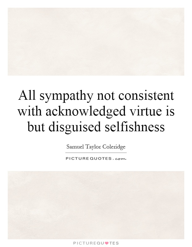 All sympathy not consistent with acknowledged virtue is but disguised selfishness Picture Quote #1