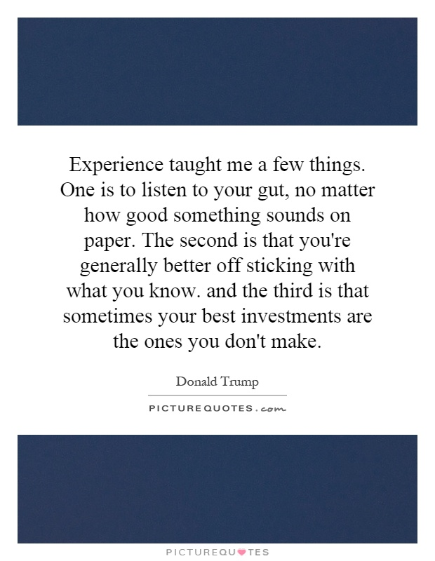 Experience taught me a few things. One is to listen to your gut, no matter how good something sounds on paper. The second is that you're generally better off sticking with what you know. and the third is that sometimes your best investments are the ones you don't make Picture Quote #1