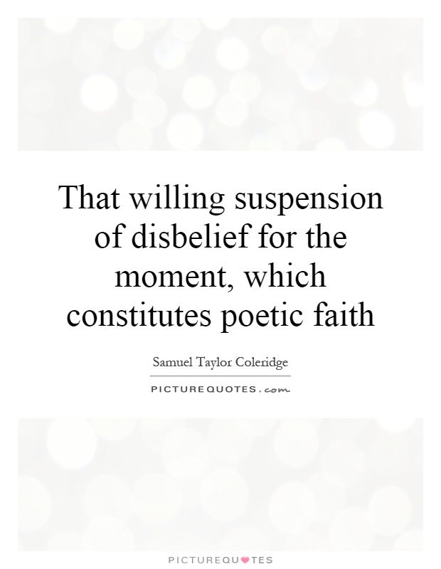 That willing suspension of disbelief for the moment, which constitutes poetic faith Picture Quote #1