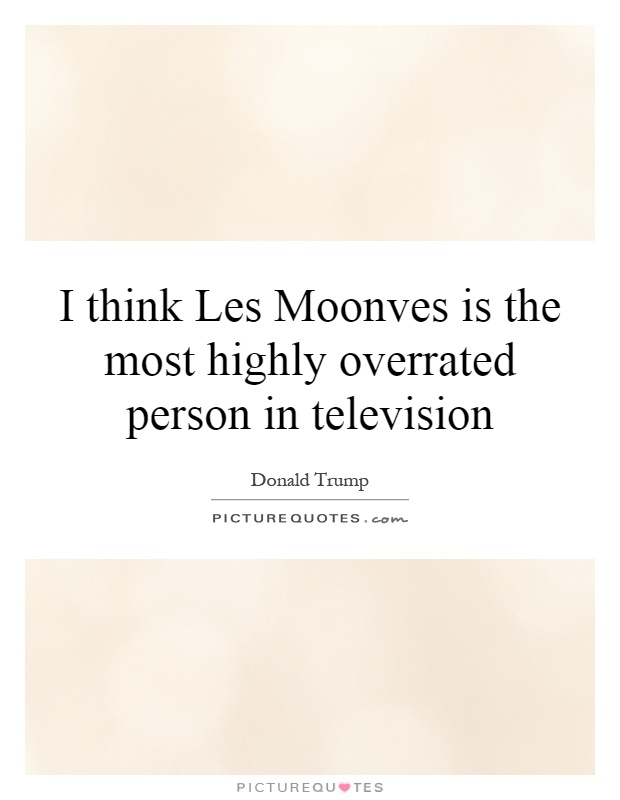 I think Les Moonves is the most highly overrated person in television Picture Quote #1