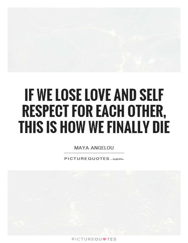 If we lose love and self respect for each other, this is how we finally die Picture Quote #1