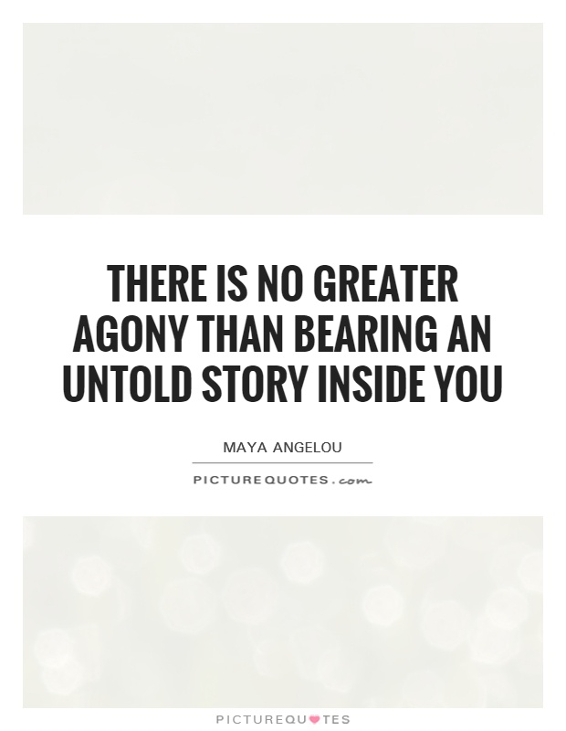 There is no greater agony than bearing an untold story inside you Picture Quote #1