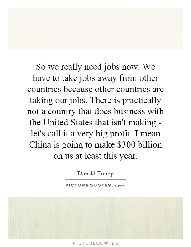 So we really need jobs now. We have to take jobs away from other countries because other countries are taking our jobs. There is practically not a country that does business with the United States that isn't making - let's call it a very big profit. I mean China is going to make $300 billion on us at least this year Picture Quote #1