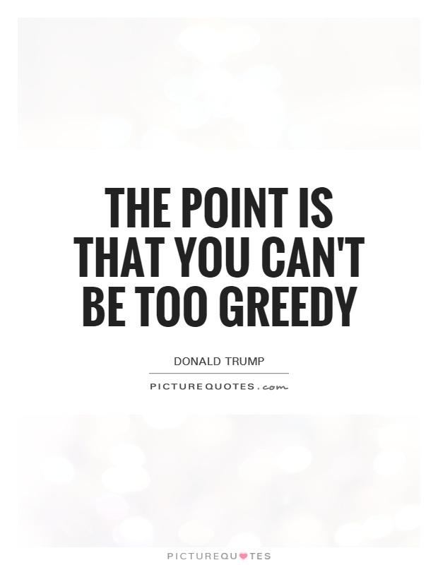 The point is that you can't be too greedy | Picture Quotes