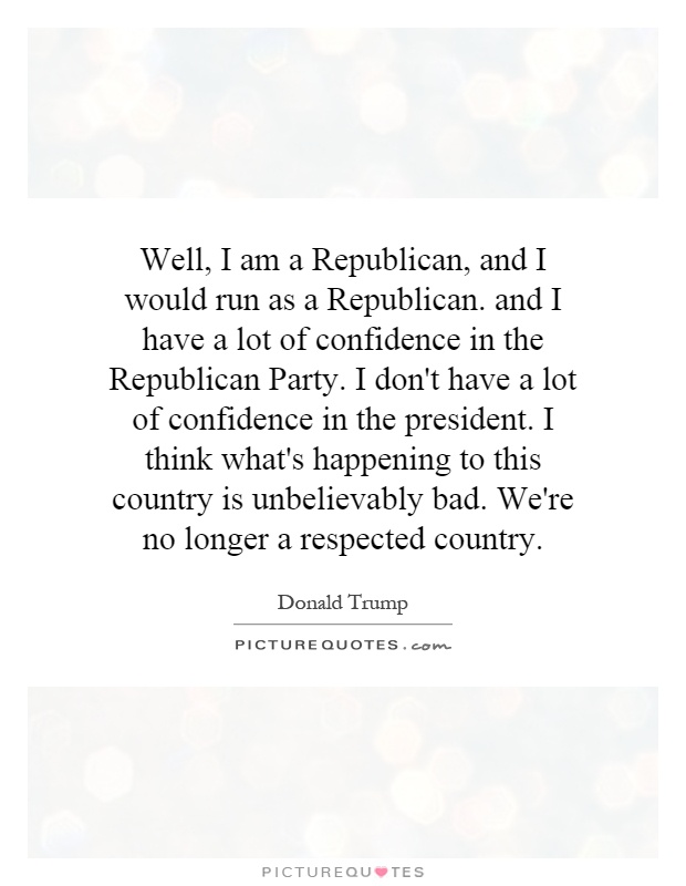 Well, I am a Republican, and I would run as a Republican. and I have a lot of confidence in the Republican Party. I don't have a lot of confidence in the president. I think what's happening to this country is unbelievably bad. We're no longer a respected country Picture Quote #1