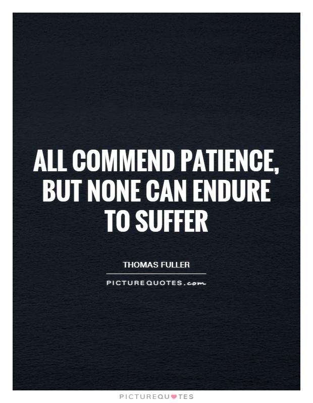 All commend patience, but none can endure to suffer Picture Quote #1