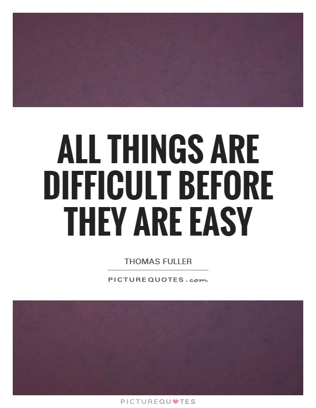 All things are difficult before they are easy Picture Quote #1