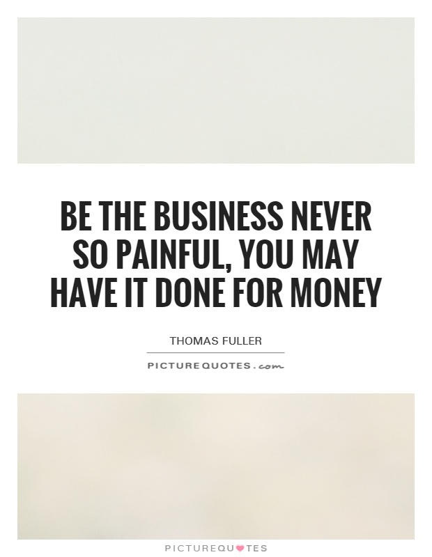 Be the business never so painful, you may have it done for money Picture Quote #1