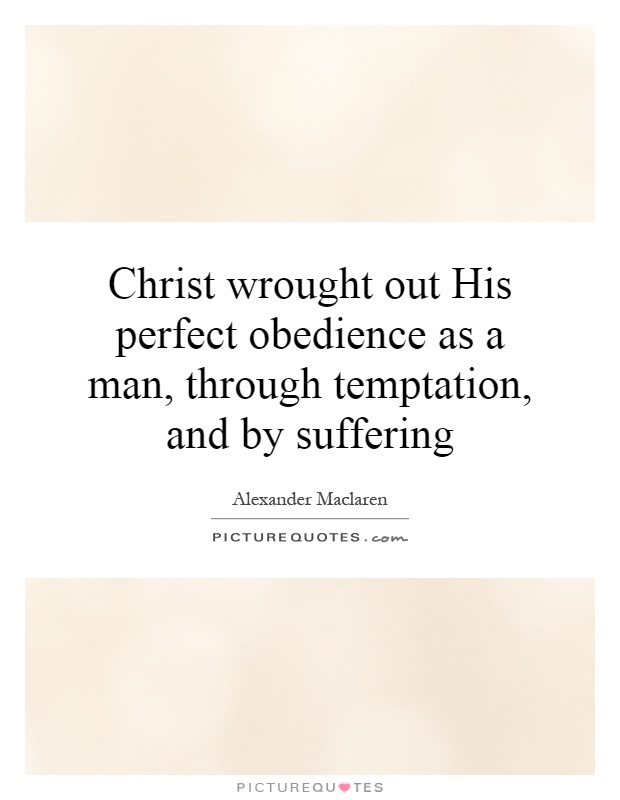 Christ wrought out His perfect obedience as a man, through temptation, and by suffering Picture Quote #1