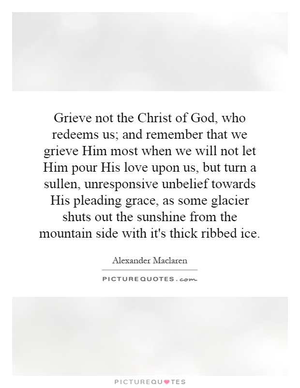 Grieve not the Christ of God, who redeems us; and remember that we grieve Him most when we will not let Him pour His love upon us, but turn a sullen, unresponsive unbelief towards His pleading grace, as some glacier shuts out the sunshine from the mountain side with it's thick ribbed ice Picture Quote #1