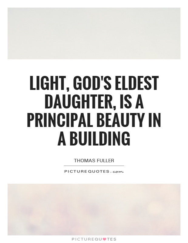 Light, God's eldest daughter, is a principal beauty in a building Picture Quote #1