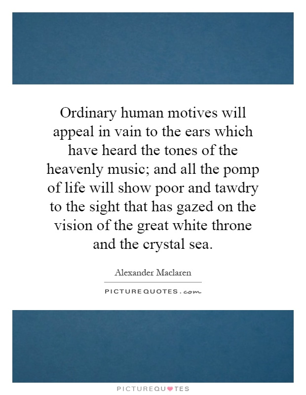 Ordinary human motives will appeal in vain to the ears which have heard the tones of the heavenly music; and all the pomp of life will show poor and tawdry to the sight that has gazed on the vision of the great white throne and the crystal sea Picture Quote #1