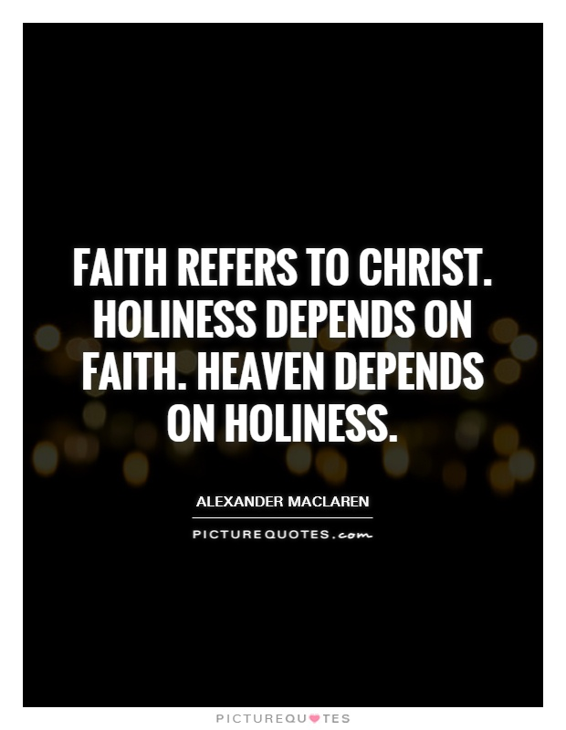 Faith refers to Christ. Holiness depends on faith. Heaven depends on holiness Picture Quote #1