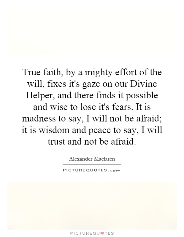 True faith, by a mighty effort of the will, fixes it's gaze on our Divine Helper, and there finds it possible and wise to lose it's fears. It is madness to say, I will not be afraid; it is wisdom and peace to say, I will trust and not be afraid Picture Quote #1