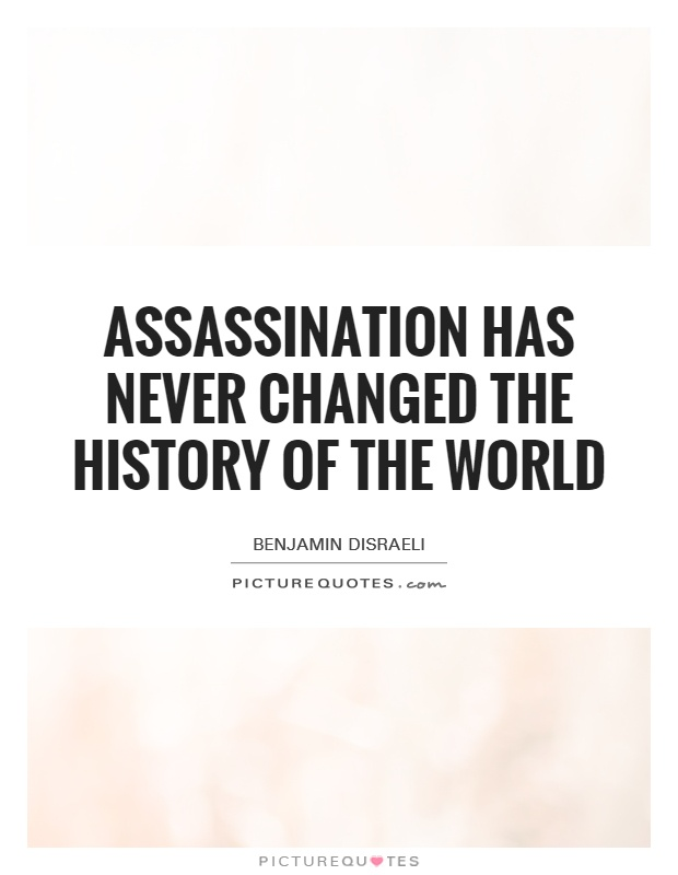 Assassination has never changed the history of the world Picture Quote #1