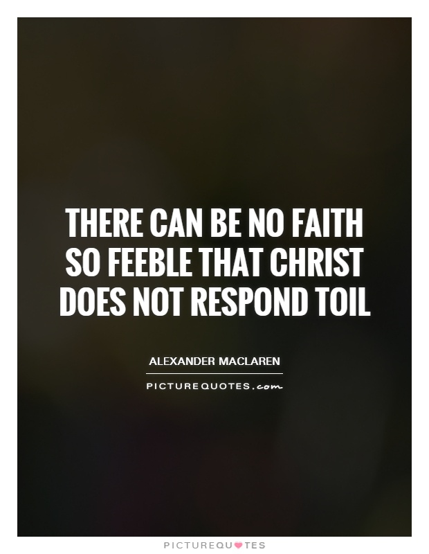 There can be no faith so feeble that Christ does not respond toil Picture Quote #1