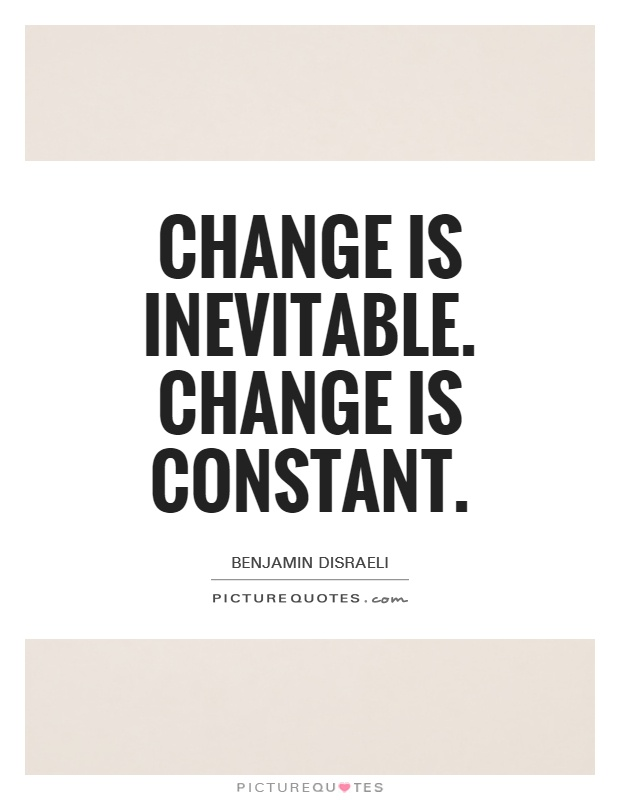 change is inevitable I believe change is inevitable in nature it is unavoidable for us humans in nature  one either adapts or goes extinct we, humans, either change.