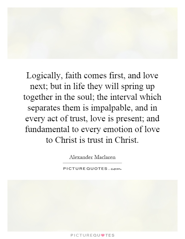 Logically, faith comes first, and love next; but in life they will spring up together in the soul; the interval which separates them is impalpable, and in every act of trust, love is present; and fundamental to every emotion of love to Christ is trust in Christ Picture Quote #1
